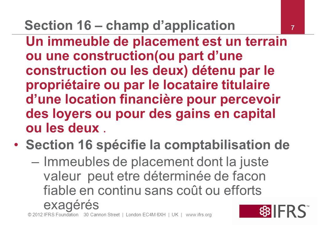 © 2012 IFRS Foundation 30 Cannon Street | London EC4M 6XH | UK | www.ifrs.org 48 Section 17 – comptabilisation Comptabiliser le coût dune immobilisation comme actif si : –Flux davantages économiques futurs probables; et –Coût mesurable de façon fiable.