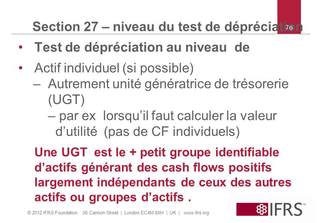 © 2012 IFRS Foundation 30 Cannon Street | London EC4M 6XH | UK | www.ifrs.org 76 Section 27 – niveau du test de dépréciation Test de dépréciation au niveau de Actif individuel (si possible) –Autrement unité génératrice de trésorerie (UGT) – par ex lorsquil faut calculer la valeur dutilité (pas de CF individuels) Une UGT est le + petit groupe identifiable dactifs générant des cash flows positifs largement indépendants de ceux des autres actifs ou groupes dactifs.
