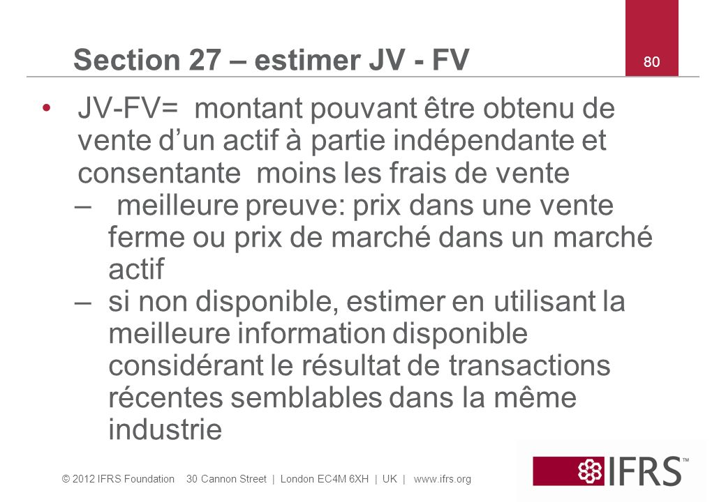 © 2012 IFRS Foundation 30 Cannon Street | London EC4M 6XH | UK | www.ifrs.org 80 Section 27 – estimer JV - FV JV-FV= montant pouvant être obtenu de ve