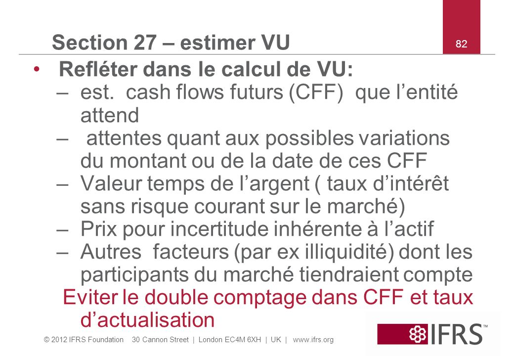© 2012 IFRS Foundation 30 Cannon Street | London EC4M 6XH | UK | www.ifrs.org 82 Section 27 – estimer VU Refléter dans le calcul de VU: –est. cash flo