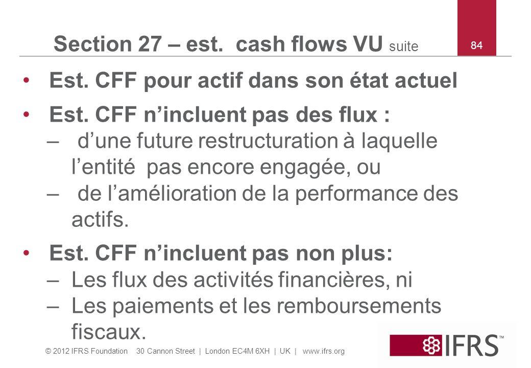 © 2012 IFRS Foundation 30 Cannon Street | London EC4M 6XH | UK | www.ifrs.org 84 Section 27 – est. cash flows VU suite Est. CFF pour actif dans son ét