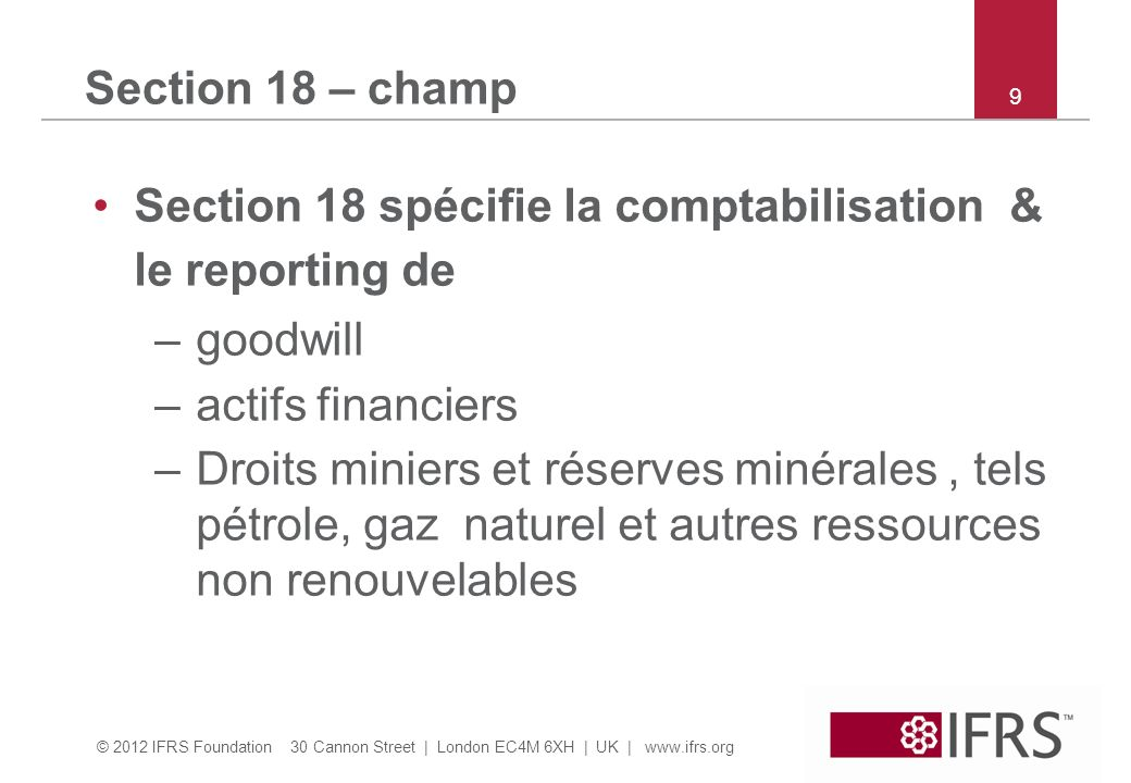 © 2012 IFRS Foundation 30 Cannon Street | London EC4M 6XH | UK | www.ifrs.org 9 Section 18 – champ Section 18 spécifie la comptabilisation & le report