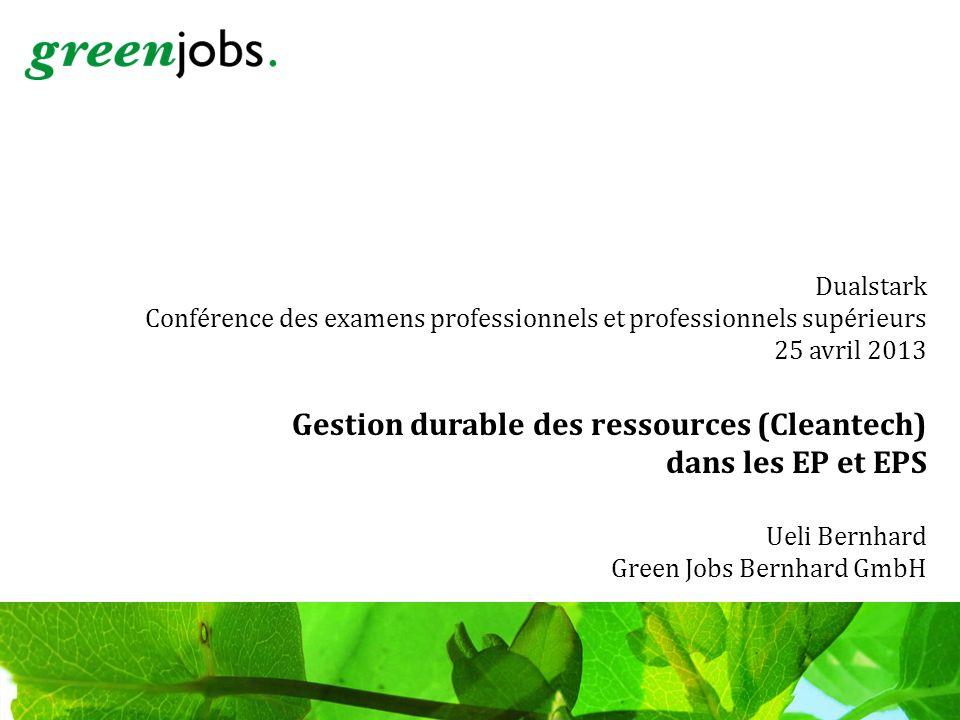 Dualstark Conférence des examens professionnels et professionnels supérieurs 25 avril 2013 Gestion durable des ressources (Cleantech) dans les EP et EPS Ueli Bernhard Green Jobs Bernhard GmbH