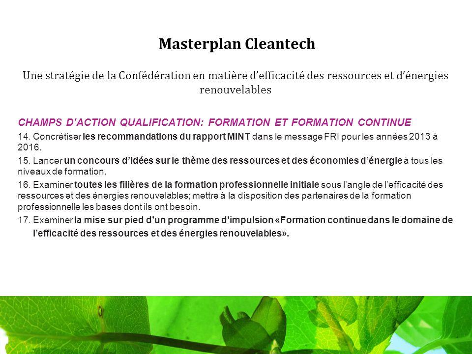 Masterplan Cleantech Une stratégie de la Confédération en matière defficacité des ressources et dénergies renouvelables CHAMPS DACTION QUALIFICATION: FORMATION ET FORMATION CONTINUE 14.