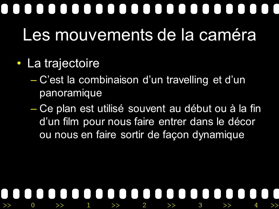 >>0 >>1 >> 2 >> 3 >> 4 >> Les mouvements de la caméra La trajectoire –Cest la combinaison dun travelling et dun panoramique –Ce plan est utilisé souve