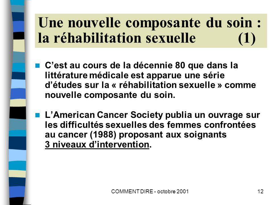 COMMENT DIRE - octobre 200112 Une nouvelle composante du soin : la réhabilitation sexuelle (1) Cest au cours de la décennie 80 que dans la littérature médicale est apparue une série détudes sur la « réhabilitation sexuelle » comme nouvelle composante du soin.