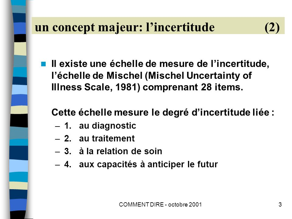 COMMENT DIRE - octobre 20013 un concept majeur: lincertitude (2) Il existe une échelle de mesure de lincertitude, léchelle de Mischel (Mischel Uncertainty of Illness Scale, 1981) comprenant 28 items.