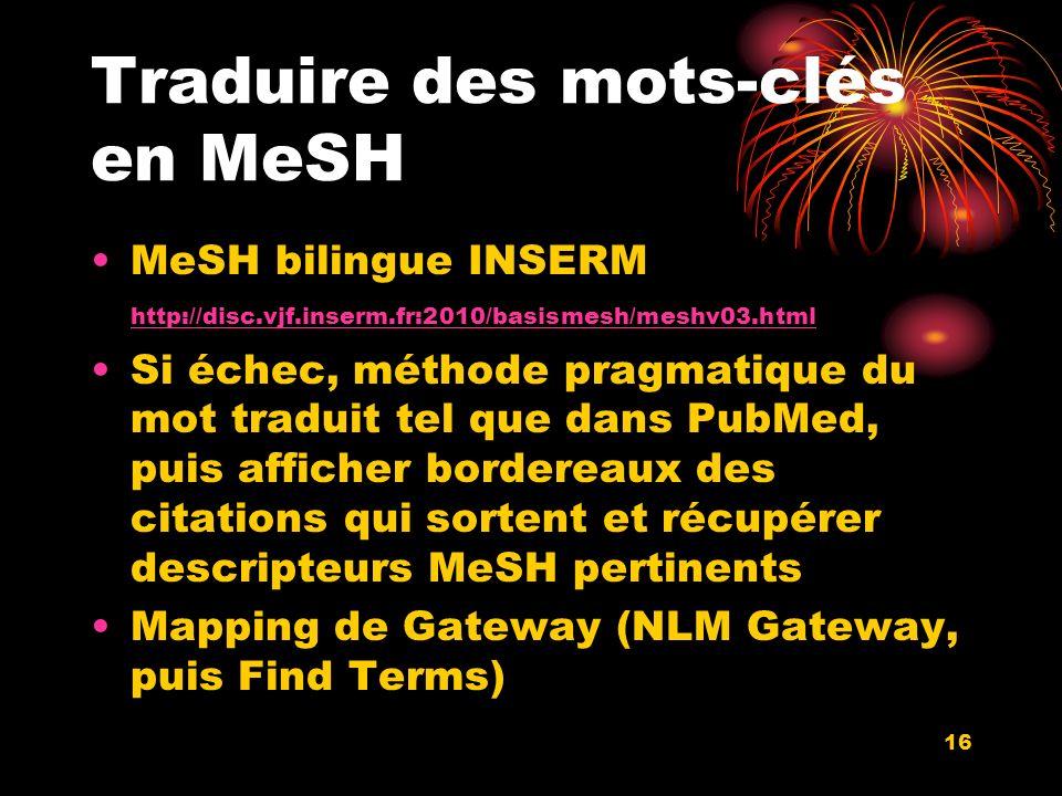 16 Traduire des mots-clés en MeSH MeSH bilingue INSERM http://disc.vjf.inserm.fr:2010/basismesh/meshv03.html http://disc.vjf.inserm.fr:2010/basismesh/meshv03.html Si échec, méthode pragmatique du mot traduit tel que dans PubMed, puis afficher bordereaux des citations qui sortent et récupérer descripteurs MeSH pertinents Mapping de Gateway (NLM Gateway, puis Find Terms)