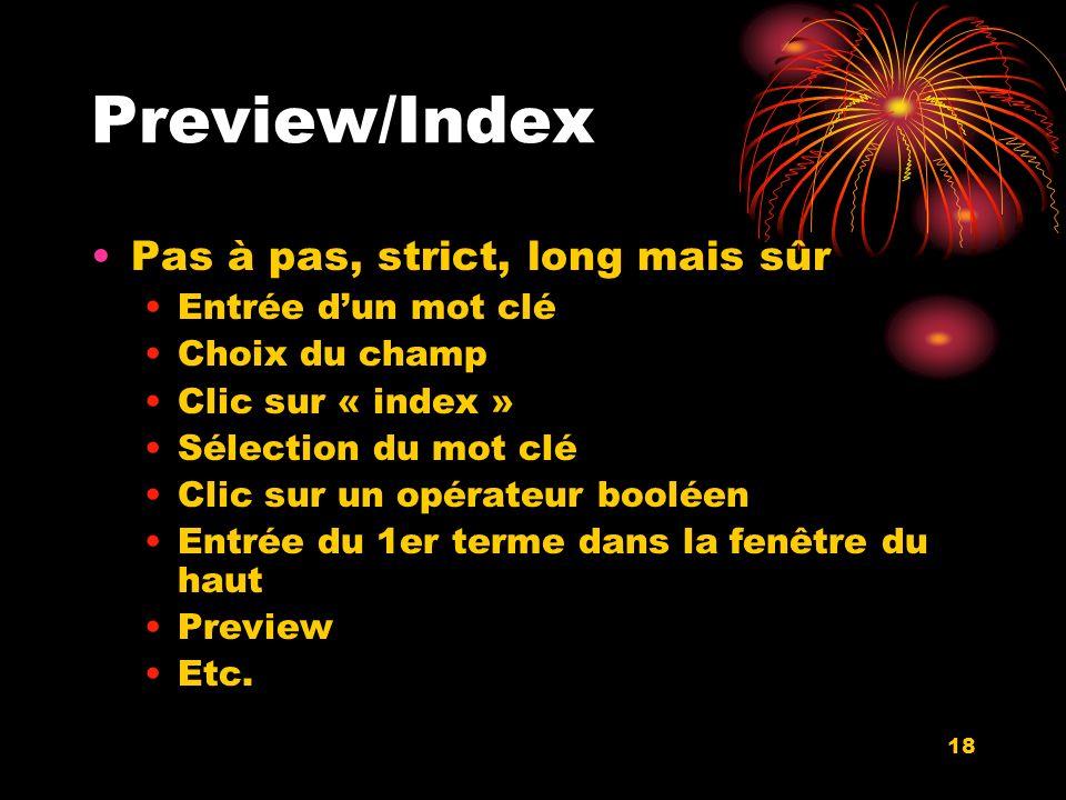 18 Preview/Index Pas à pas, strict, long mais sûr Entrée dun mot clé Choix du champ Clic sur « index » Sélection du mot clé Clic sur un opérateur booléen Entrée du 1er terme dans la fenêtre du haut Preview Etc.