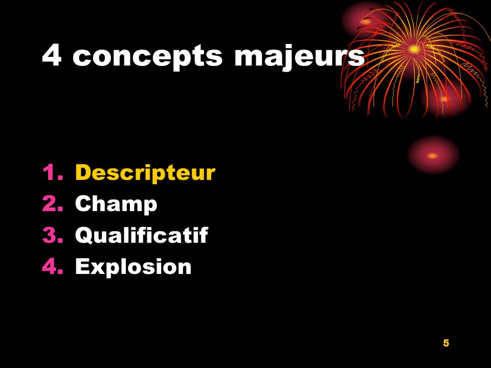 5 4 concepts majeurs 1.Descripteur 2.Champ 3.Qualificatif 4.Explosion