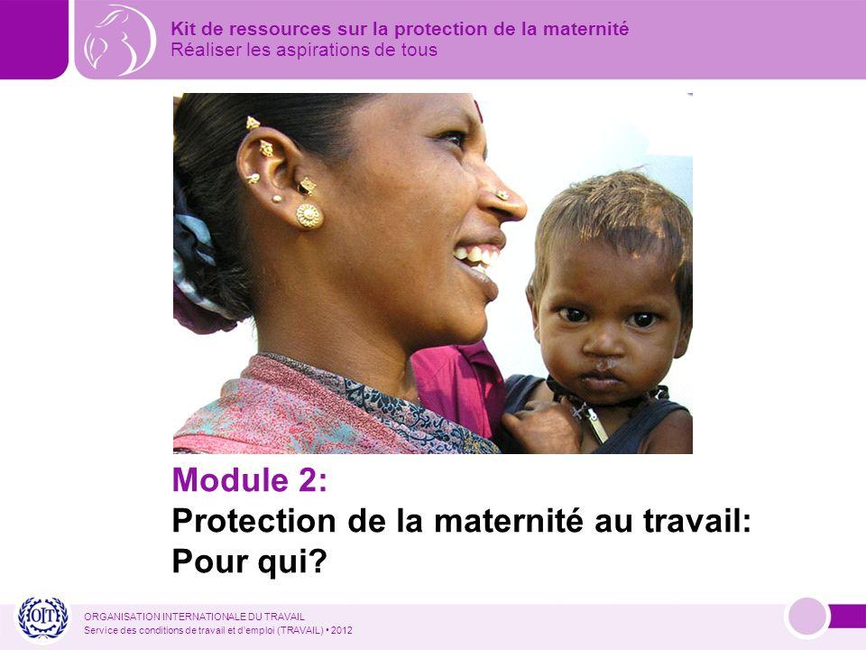 ORGANISATION INTERNATIONALE DU TRAVAIL Service des conditions de travail et demploi (TRAVAIL) 2012 Module 2: Protection de la maternité au travail: Pour qui.