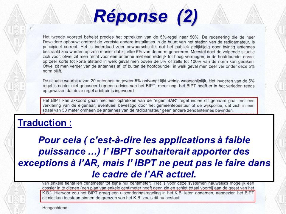 Réponse (2) Traduction : Pour cela ( cest-à-dire les applications à faible puissance …) l IBPT souhaiterait apporter des exceptions à lAR, mais l IBPT ne peut pas le faire dans le cadre de lAR actuel.