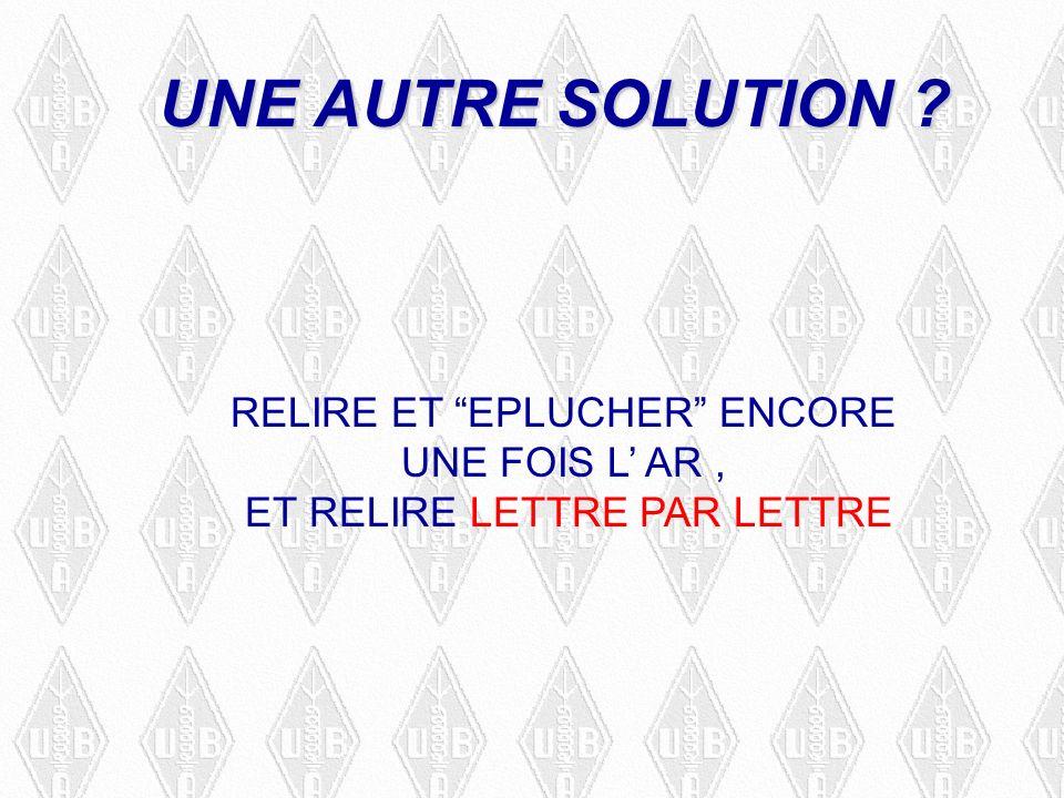 UNE AUTRE SOLUTION RELIRE ET EPLUCHER ENCORE UNE FOIS L AR, ET RELIRE LETTRE PAR LETTRE