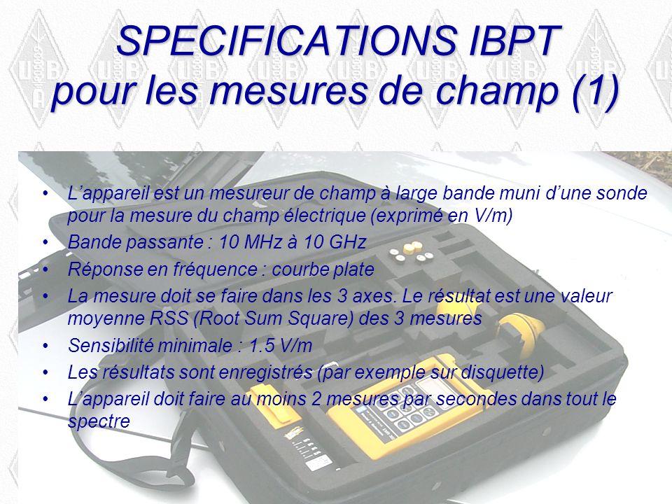SPECIFICATIONS IBPT pour les mesures de champ (1) Lappareil est un mesureur de champ à large bande muni dune sonde pour la mesure du champ électrique (exprimé en V/m) Bande passante : 10 MHz à 10 GHz Réponse en fréquence : courbe plate La mesure doit se faire dans les 3 axes.