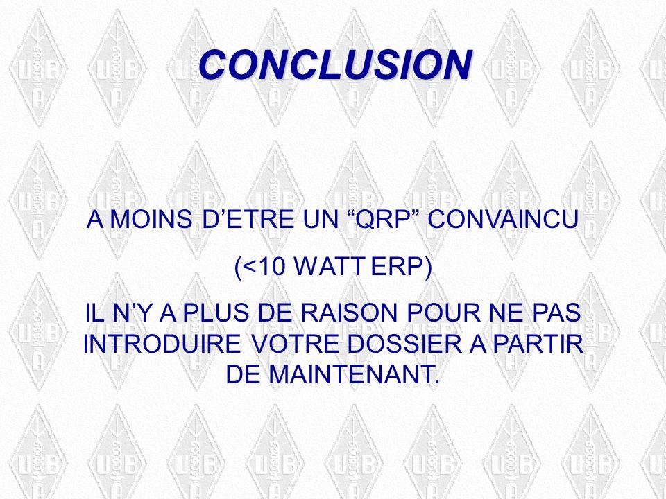 CONCLUSION A MOINS DETRE UN QRP CONVAINCU (<10 WATT ERP) IL NY A PLUS DE RAISON POUR NE PAS INTRODUIRE VOTRE DOSSIER A PARTIR DE MAINTENANT.