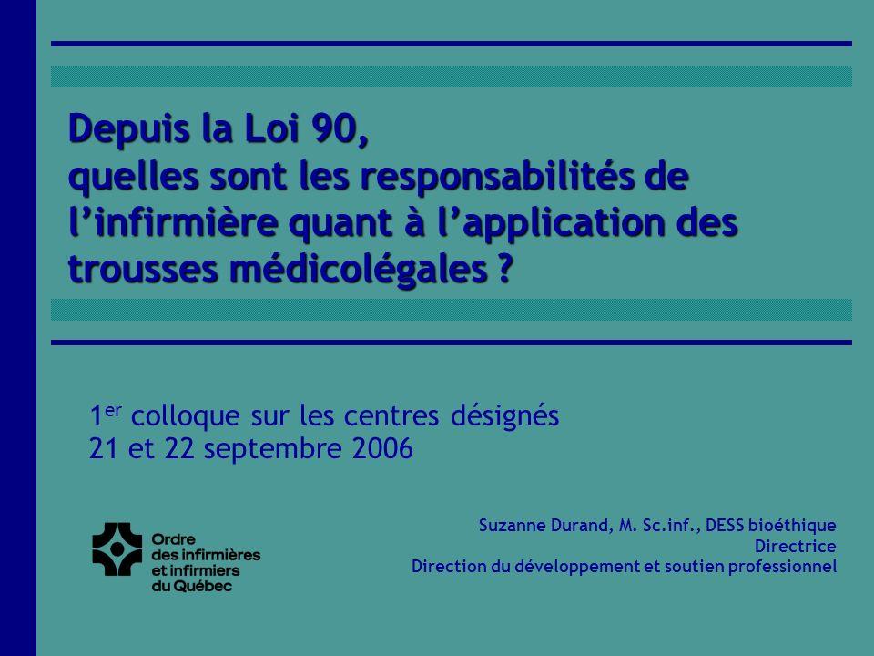Depuis la Loi 90, quelles sont les responsabilités de linfirmière quant à lapplication des trousses médicolégales ? Suzanne Durand, M. Sc.inf., DESS b