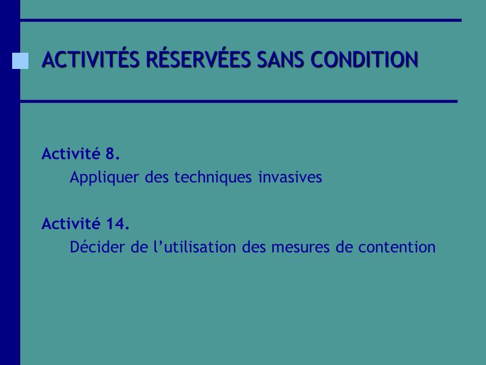 ACTIVITÉS RÉSERVÉES SANS CONDITION Activité 8. Appliquer des techniques invasives Activité 14. Décider de lutilisation des mesures de contention