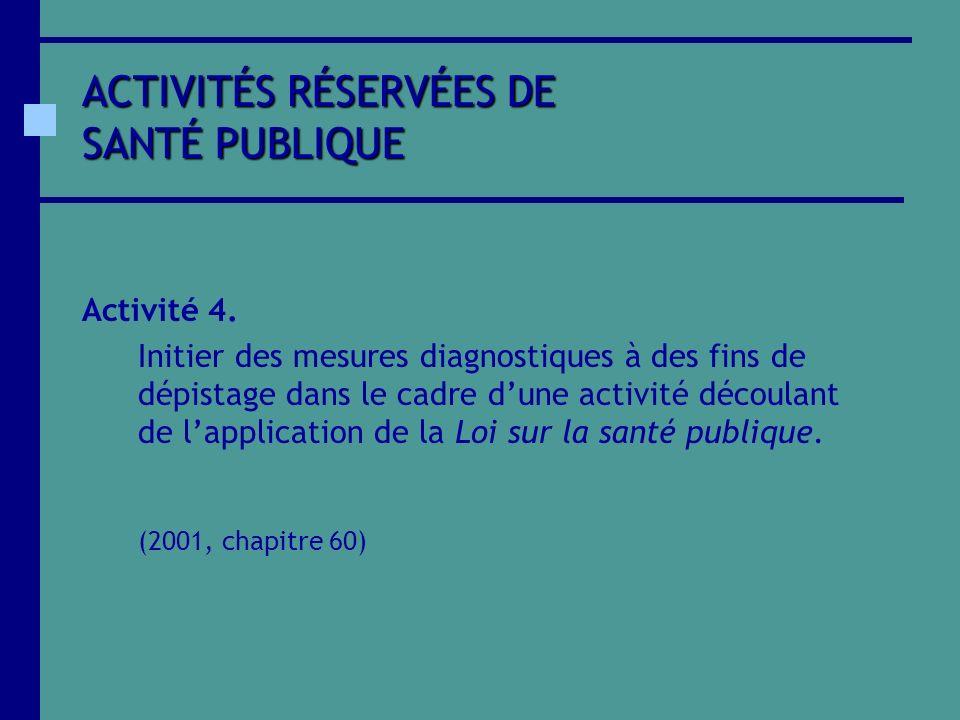 ACTIVITÉS RÉSERVÉES DE SANTÉ PUBLIQUE Activité 4. Initier des mesures diagnostiques à des fins de dépistage dans le cadre dune activité découlant de l