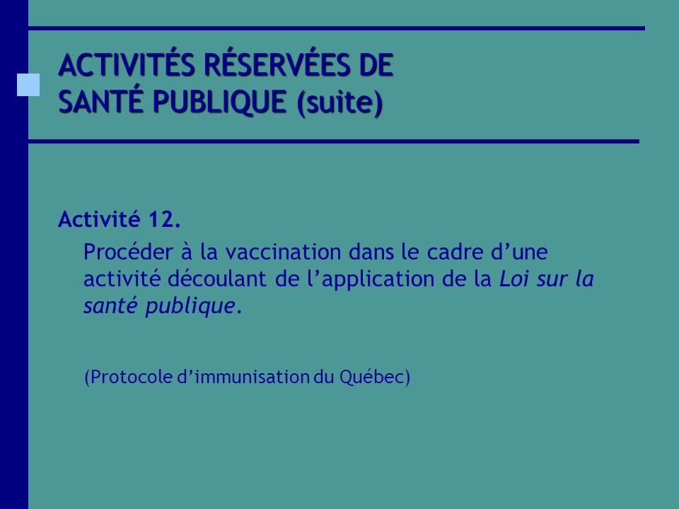ACTIVITÉS RÉSERVÉES DE SANTÉ PUBLIQUE (suite) Activité 12. Procéder à la vaccination dans le cadre dune activité découlant de lapplication de la Loi s