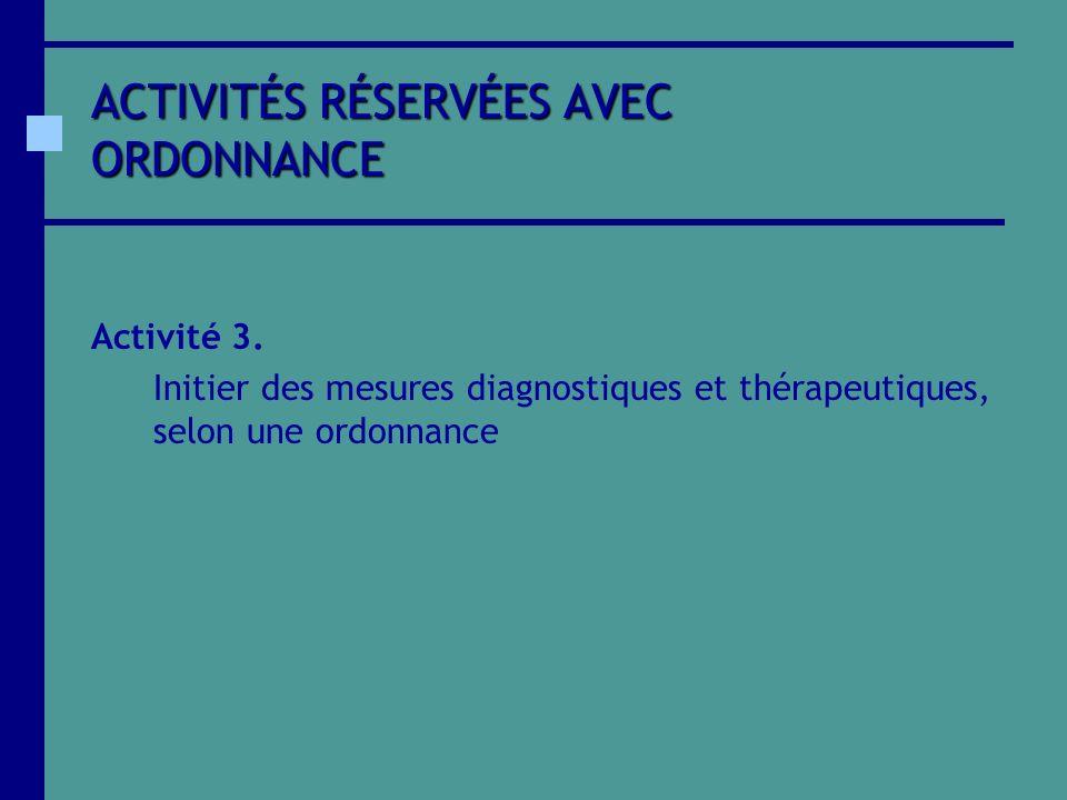 ACTIVITÉS RÉSERVÉES AVEC ORDONNANCE Activité 3. Initier des mesures diagnostiques et thérapeutiques, selon une ordonnance