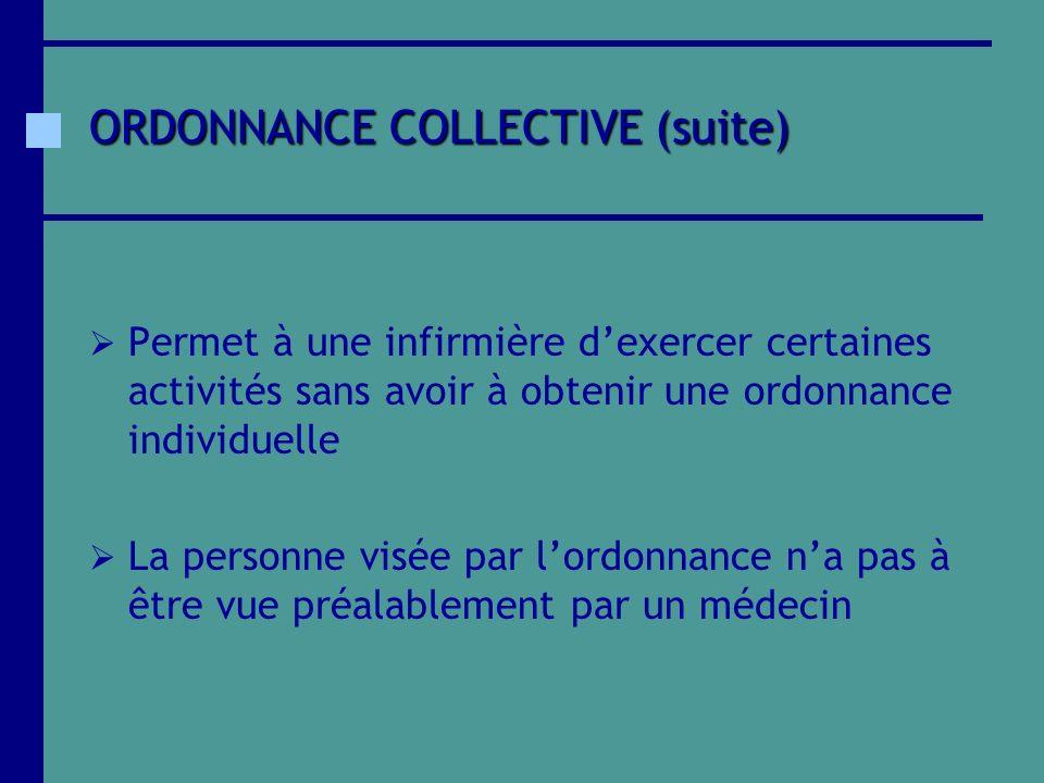 ORDONNANCE COLLECTIVE (suite) Permet à une infirmière dexercer certaines activités sans avoir à obtenir une ordonnance individuelle La personne visée
