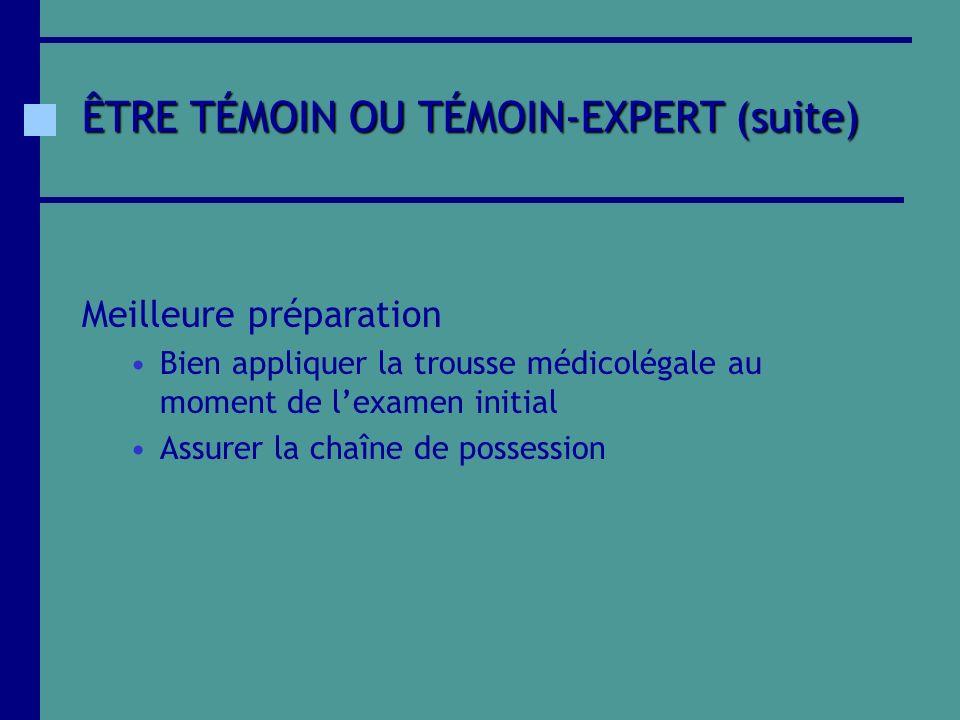ÊTRE TÉMOIN OU TÉMOIN-EXPERT (suite) Meilleure préparation Bien appliquer la trousse médicolégale au moment de lexamen initial Assurer la chaîne de po