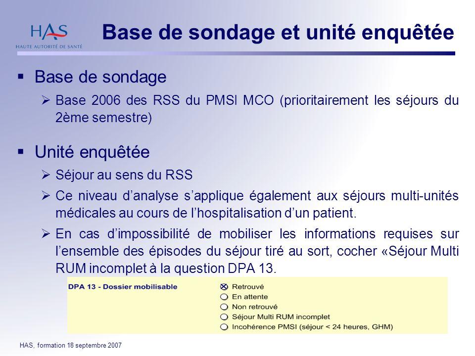 HAS, formation 18 septembre 2007 Base de sondage Base 2006 des RSS du PMSI MCO (prioritairement les séjours du 2ème semestre) Unité enquêtée Séjour au