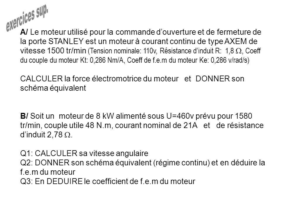 A/ Le moteur utilisé pour la commande douverture et de fermeture de la porte STANLEY est un moteur à courant continu de type AXEM de vitesse 1500 tr/min (Tension nominale: 110v, Résistance dinduit R: 1,8, Coeff du couple du moteur Kt: 0,286 Nm/A, Coeff de f.e.m du moteur Ke: 0,286 v/rad/s) CALCULER la force électromotrice du moteur et DONNER son schéma équivalent B/ Soit un moteur de 8 kW alimenté sous U=460v prévu pour 1580 tr/min, couple utile 48 N.m, courant nominal de 21A et de résistance dinduit 2,78.