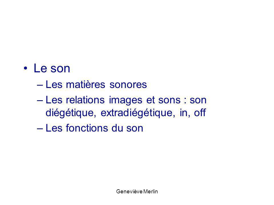 Le son –Les matières sonores –Les relations images et sons : son diégétique, extradiégétique, in, off –Les fonctions du son Geneviève Merlin