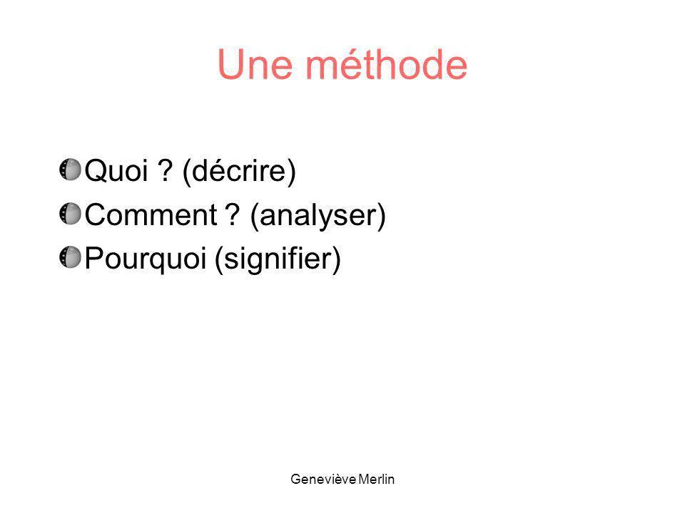 Une méthode Quoi ? (décrire) Comment ? (analyser) Pourquoi (signifier) Geneviève Merlin
