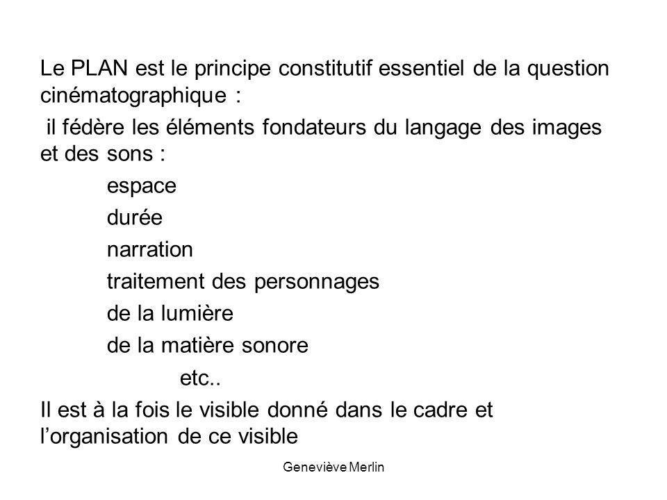 Le PLAN est le principe constitutif essentiel de la question cinématographique : il fédère les éléments fondateurs du langage des images et des sons : espace durée narration traitement des personnages de la lumière de la matière sonore etc..