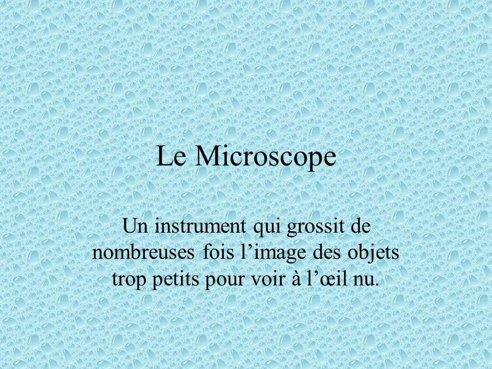 Le Microscope Un instrument qui grossit de nombreuses fois limage des objets trop petits pour voir à lœil nu.