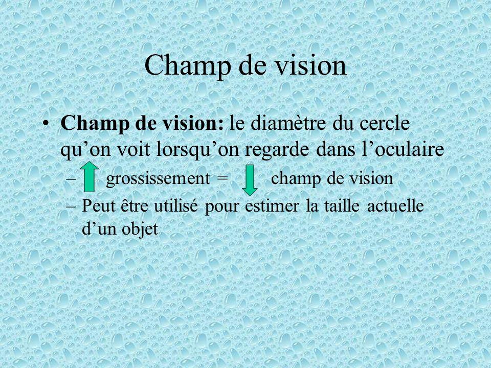 Champ de vision Champ de vision: le diamètre du cercle quon voit lorsquon regarde dans loculaire – grossissement = champ de vision –Peut être utilisé