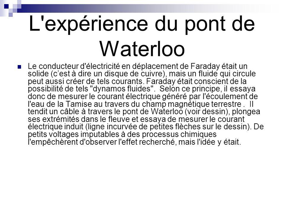 L'expérience du pont de Waterloo Le conducteur d'électricité en déplacement de Faraday était un solide (cest à dire un disque de cuivre), mais un flui