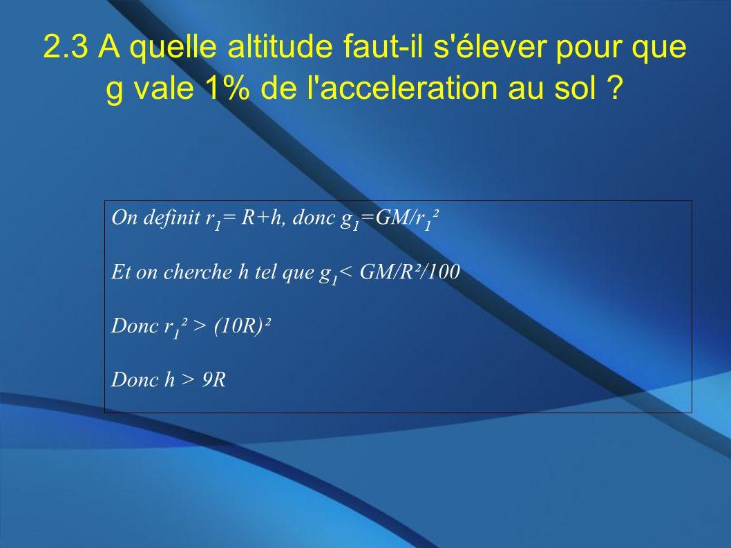 2.3 A quelle altitude faut-il s'élever pour que g vale 1% de l'acceleration au sol ? On definit r 1 = R+h, donc g 1 =GM/r 1 ² Et on cherche h tel que