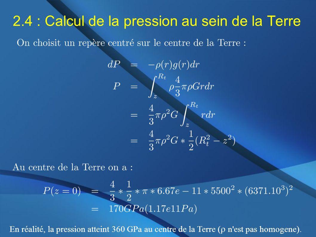 2.4 : Calcul de la pression au sein de la Terre En réalité, la pression atteint 360 GPa au centre de la Terre ( n'est pas homogene).
