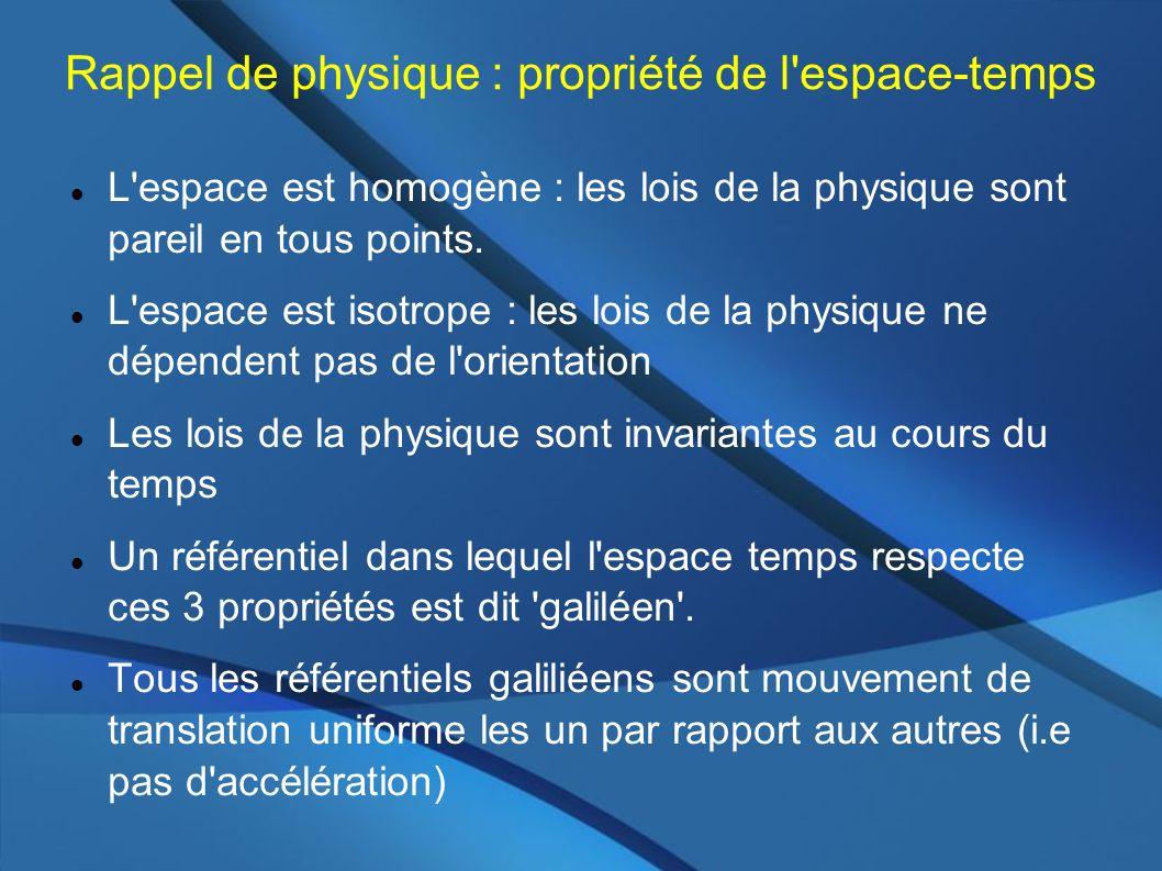 Rappel de physique : propriété de l'espace-temps L'espace est homogène : les lois de la physique sont pareil en tous points. L'espace est isotrope : l