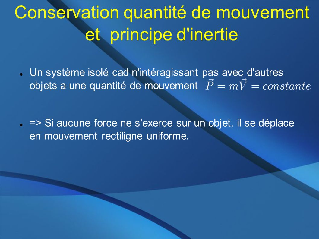 Conservation quantité de mouvement et principe d inertie Un système isolé cad n intéragissant pas avec d autres objets a une quantité de mouvement => Si aucune force ne s exerce sur un objet, il se déplace en mouvement rectiligne uniforme.