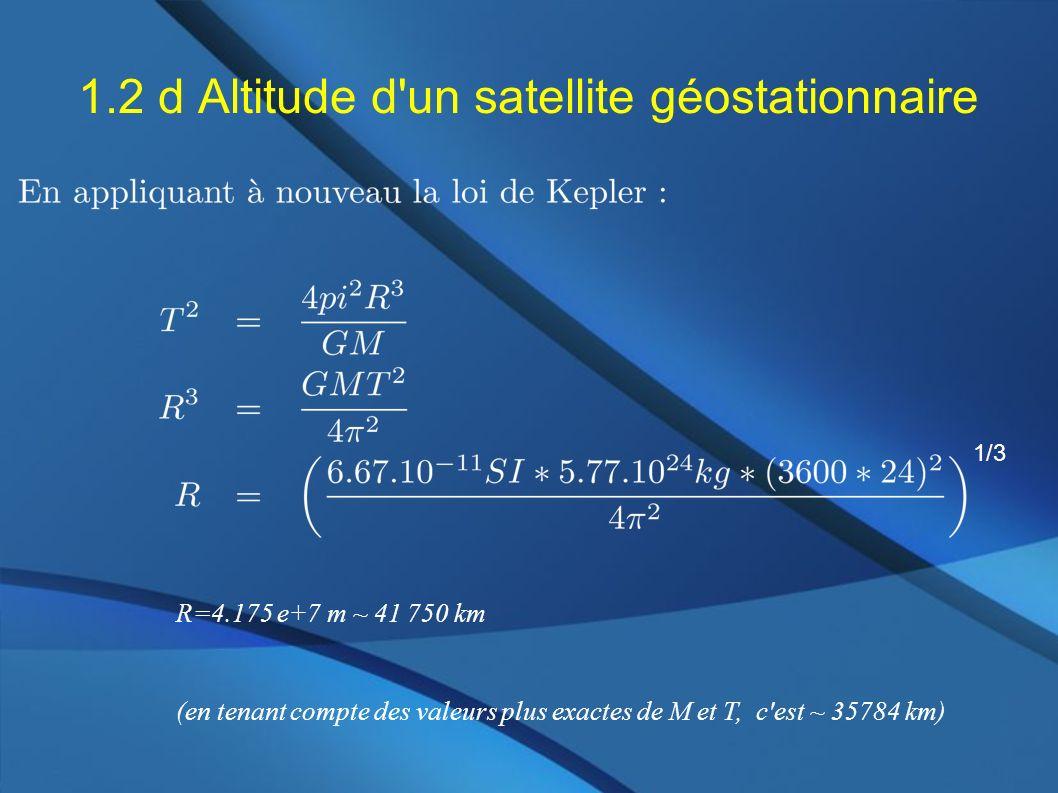 1.2 d Altitude d'un satellite géostationnaire 1/3 R=4.175 e+7 m ~ 41 750 km (en tenant compte des valeurs plus exactes de M et T, c'est ~ 35784 km)
