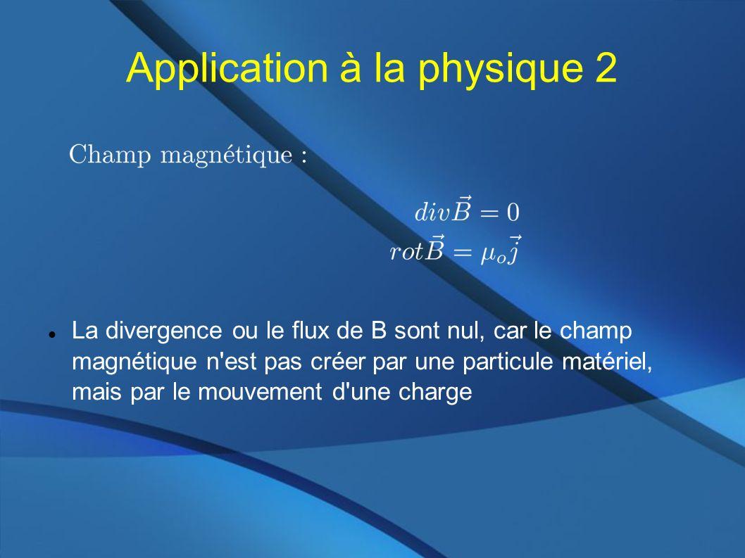 Application à la physique 2 La divergence ou le flux de B sont nul, car le champ magnétique n est pas créer par une particule matériel, mais par le mouvement d une charge