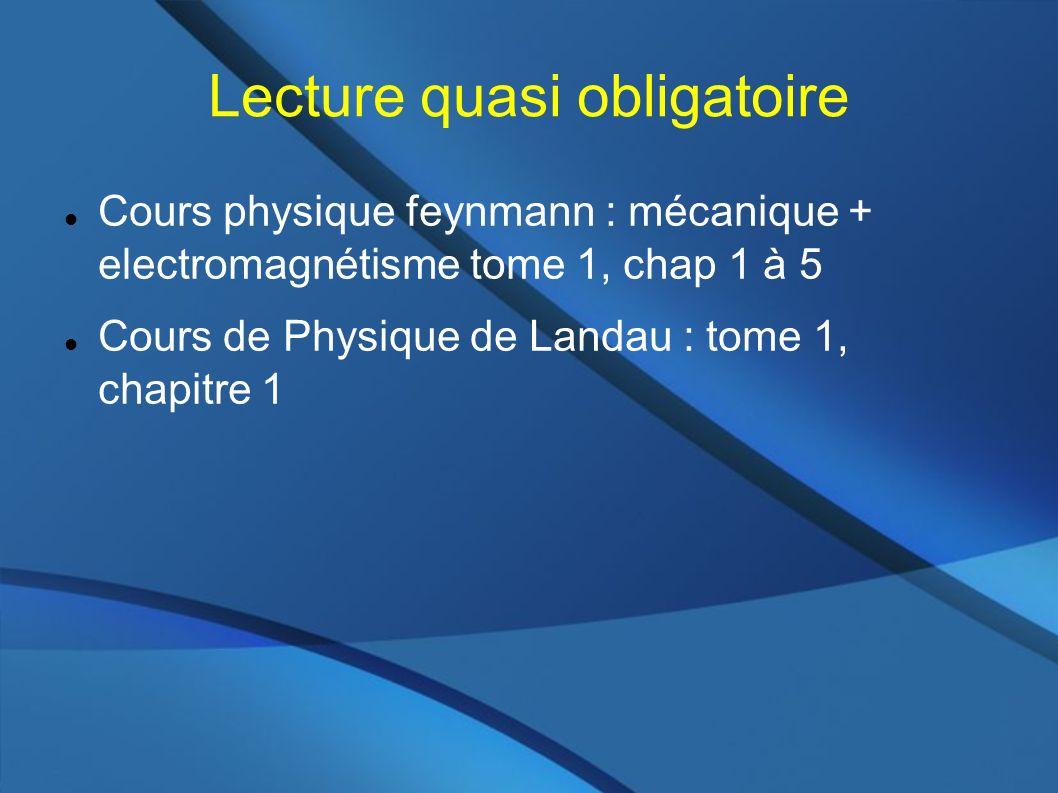 Lecture quasi obligatoire Cours physique feynmann : mécanique + electromagnétisme tome 1, chap 1 à 5 Cours de Physique de Landau : tome 1, chapitre 1