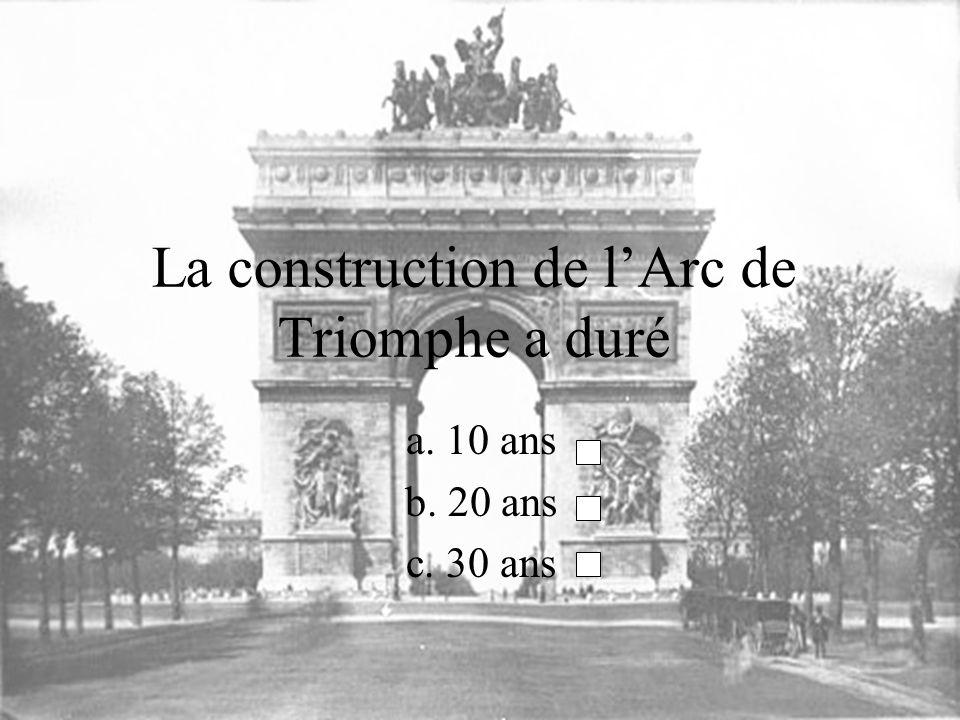 La construction de lArc de Triomphe a duré a. 10 ans b. 20 ans c. 30 ans