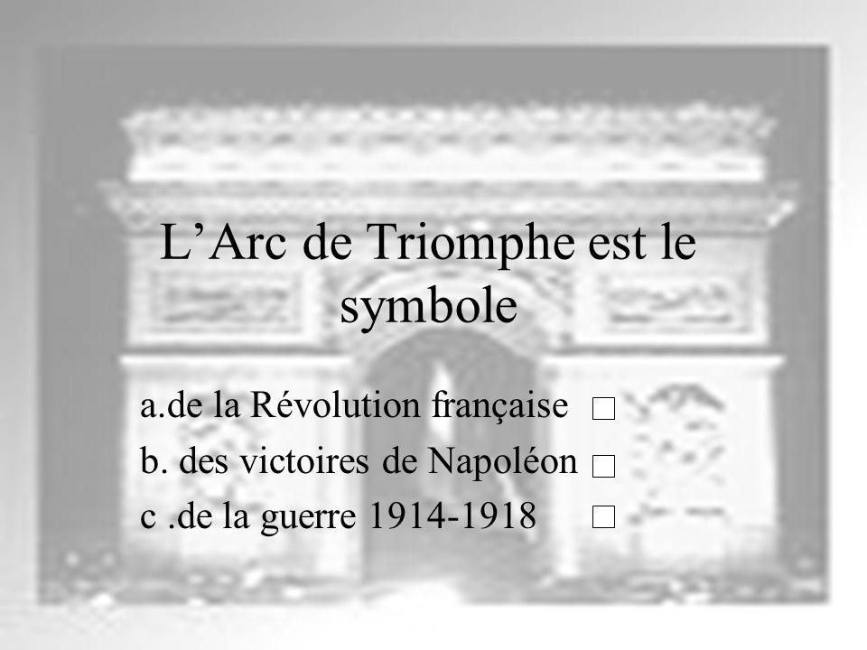 LArc de Triomphe est le symbole a.de la Révolution française b. des victoires de Napoléon c.de la guerre 1914-1918