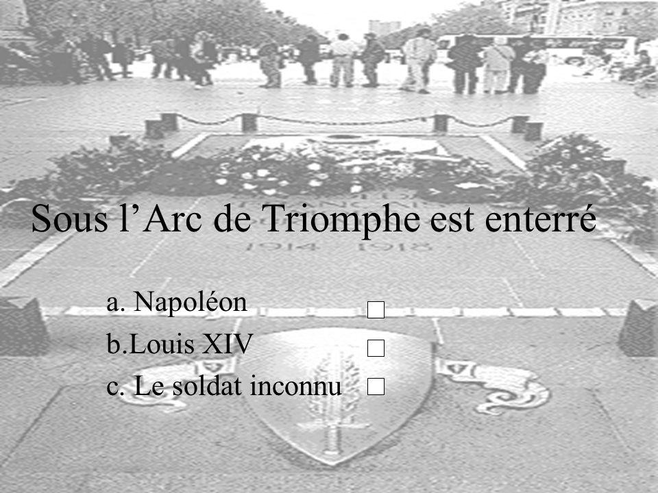 Sous lArc de Triomphe est enterré a. Napoléon b.Louis XIV c. Le soldat inconnu