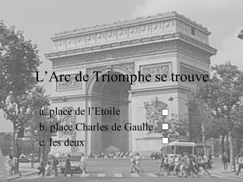 LArc de Triomphe se trouve a. place de lEtoile b. place Charles de Gaulle c. les deux