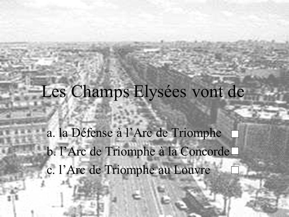 Les Champs Elysées vont de a. la Défense à lArc de Triomphe b. lArc de Triomphe à la Concorde c. lArc de Triomphe au Louvre