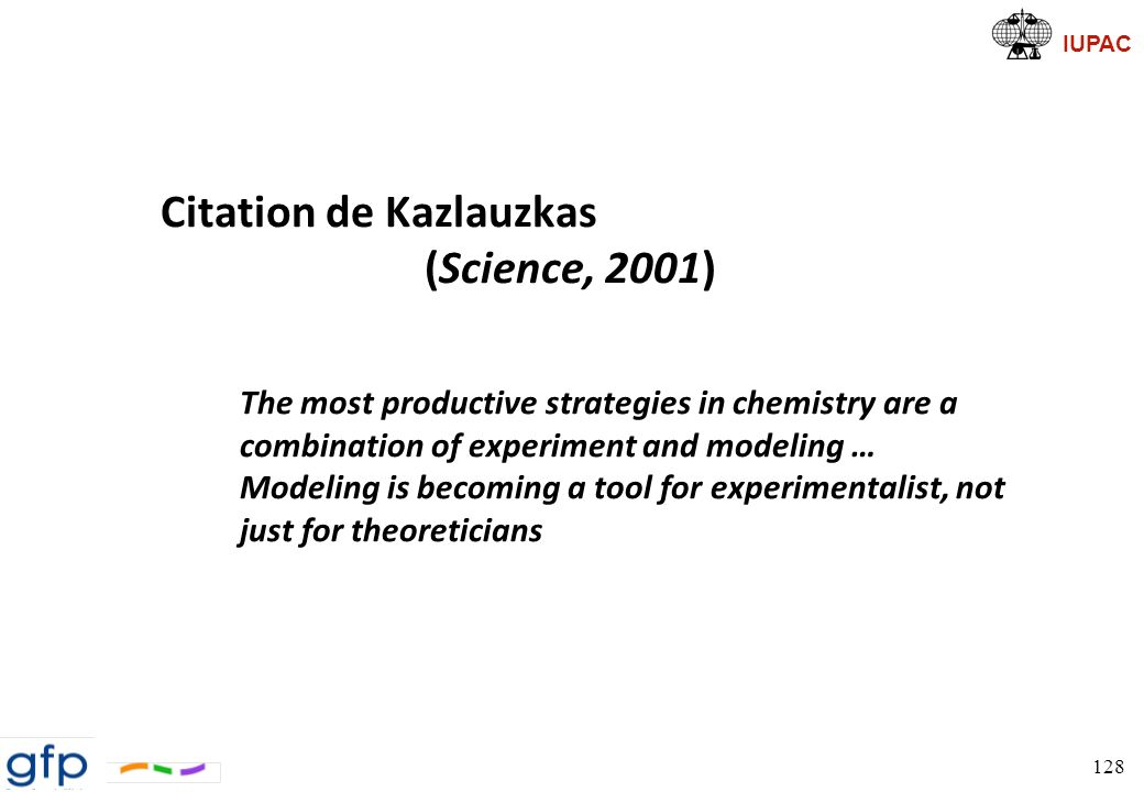 IUPAC Citation de Kazlauzkas (Science, 2001) The most productive strategies in chemistry are a combination of experiment and modeling … Modeling is be