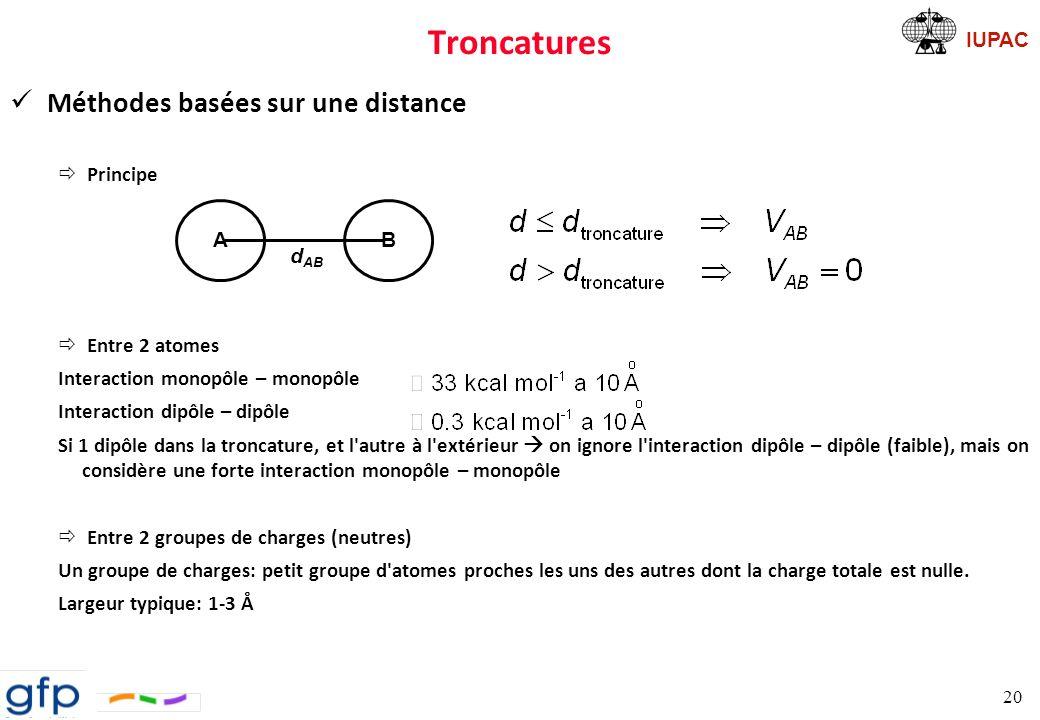 IUPAC Troncatures Troncature Il existe plusieurs manières de tronquer le potentiel pour que la coupure ne soit pas si nette: ð fonction de splitt ð double troncature (multiple timesteps) ð dans le cas de systèmes périodiques (nous y reviendrons) Méthodes de sommation sur un réseau ðCell Multipole Method (CMM) Principe: interactions à longue distance sont traitées en terme de multipôles En fait le potentiel coulombien est séparé en un terme d un champ proche et d un champ lointain À utiliser pour les polyélectrolytes 21