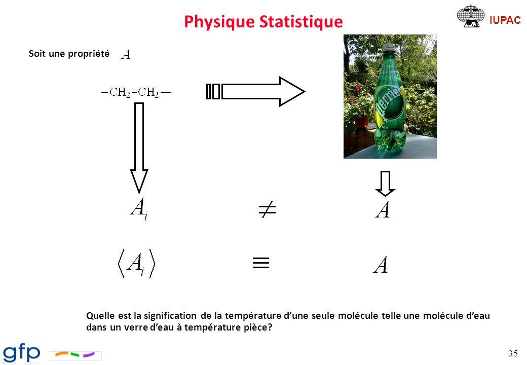 IUPAC Physique Statistique Équations Équations trop complexes (N a atomes) et non-linéaires Il faut une description statistique du système Approche déterministe on suit chaque molécule Approche statistique propriété considérée en moyenne (directement reliée aux propriétés thermodynamiques) Remarque: 2 façons de considérer la moyenne ð le long de la trajectoire ð dans l espace des phases Espace des phases ð espace des configurations: ð espaces des momentums: ð Point de l espace des phases,, se déplace le long d une trajectoire dynamique ð équation du mouvement En mécaniques quantique et classique, un système est défini par ses degrés de liberté et ses énergies cinétique, T, et potentielle, V Écrire V(deg.