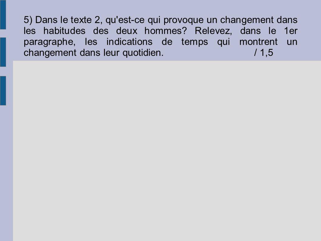 5) Dans le texte 2, qu'est-ce qui provoque un changement dans les habitudes des deux hommes? Relevez, dans le 1er paragraphe, les indications de temps